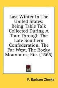 Last Winter In The United States: Being Table Talk Collected During A Tour Through The Late Southern Confederation, The Far West, The Rocky Mountains,