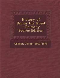 History of Darius the Great - Primary Source Edition