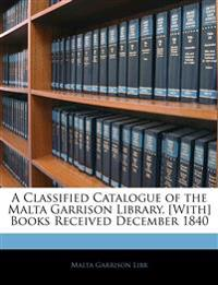 A Classified Catalogue of the Malta Garrison Library. [With] Books Received December 1840