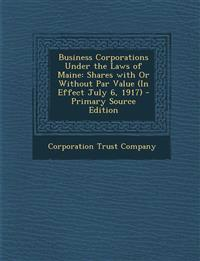 Business Corporations Under the Laws of Maine: Shares with Or Without Par Value (In Effect July 6, 1917)