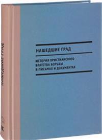 Nashedshie Grad. Istorija Khristianskogo bratstva borby v pismakh i dokumentakh