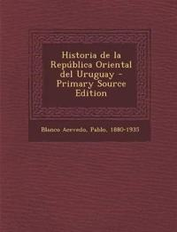 Historia de La Republica Oriental del Uruguay - Primary Source Edition