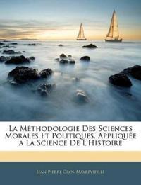 La Méthodologie Des Sciences Morales Et Politiques, Appliquée a La Science De L'histoire