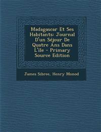 Madagascar Et Ses Habitants: Journal D'Un Sejour de Quatre ANS Dans L'Ile