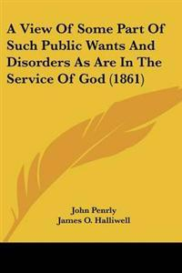 A View of Some Part of Such Public Wants and Disorders As Are in the Service of God