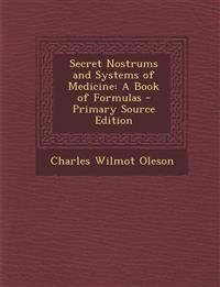 Secret Nostrums and Systems of Medicine: A Book of Formulas