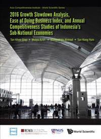 2016 Growth Slowdown Analysis, Ease of Doing Business Index, and Annual Competitiveness Studies of Indonesia's Sub-national Economies