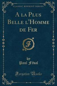 A la Plus Belle l'Homme de Fer (Classic Reprint)