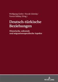 Deutsch-Tuerkische Beziehungen: Historische, Sektorale Und Migrationsspezifische Aspekte