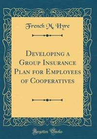 Developing a Group Insurance Plan for Employees of Cooperatives (Classic Reprint)