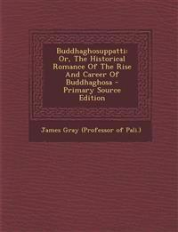 Buddhaghosuppatti: Or, The Historical Romance Of The Rise And Career Of Buddhaghosa