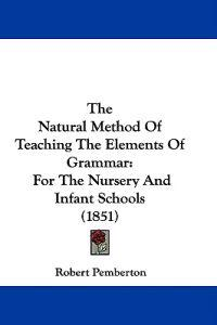 The Natural Method Of Teaching The Elements Of Grammar: For The Nursery And Infant Schools (1851)