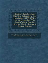 Goethe's Briefwechsel Mit Den Gebrüdern Von Humboldt. (1795-1832.): Im Auftrage Der Von Goethe'schen Familie, Dritter Theil