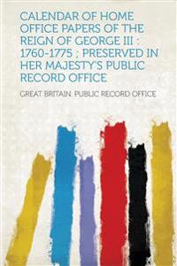 Calendar of Home Office Papers of the Reign of George III: 1760-1775; Preserved in Her Majesty's Public Record Office