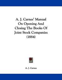 A. J. Carnes' Manual on Opening and Closing the Books of Joint Stock Companies