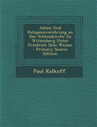 Ablass Und Reliquienverehrung an Der Schlosskirche Zu Wittenberg Unter Friedrich Dem Weisen