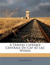 A Travers L'afrique Centrale Du Cap Au Lac Nyassa