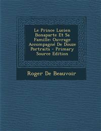Le Prince Lucien Bonaparte Et Sa Famille: Ouvrage Accompagné De Douze Portraits - Primary Source Edition