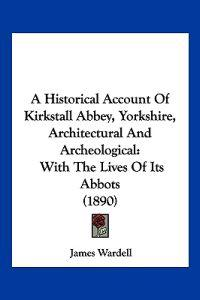 A Historical Account of Kirkstall Abbey, Yorkshire, Architectural and Archeological
