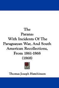 The Parana: With Incidents Of The Paraguayan War, And South American Recollections, From 1861-1868 (1868)