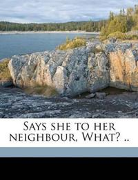 Says she to her neighbour, What? .. Volume 1