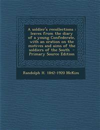 A soldier's recollections : leaves from the diary of a young Confederate, with an oration on the motives and aims of the soldiers of the South