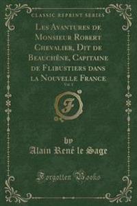 Les Avantures de Monsieur Robert Chevalier, Dit de Beauchene, Capitaine de Flibustiers Dans La Nouvelle France, Vol. 1 (Classic Reprint)