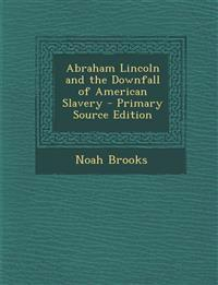Abraham Lincoln and the Downfall of American Slavery