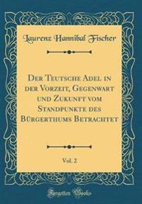 Der Teutsche Adel in der Vorzeit, Gegenwart und Zukunft vom Standpunkte des Bürgerthums Betrachtet, Vol. 2 (Classic Reprint)