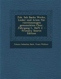 Joh. Seb Bachs Werke, Lieder Und Arien Fur Vierstimmigen Gemoischten Chor, Jahrgang I., Heft 2. - Primary Source Edition
