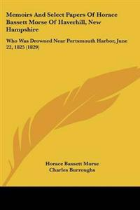 Memoirs and Select Papers of Horace Bassett Morse of Haverhill, New Hampshire