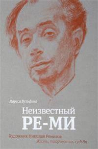 Neizvestnyj RE-MI:Khudozhnik Nikolaj Remizov.Zhizn tvorchestvo,sudba