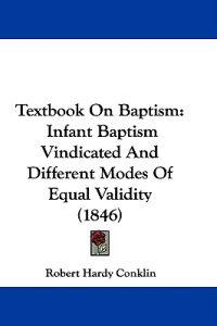 Textbook On Baptism: Infant Baptism Vindicated And Different Modes Of Equal Validity (1846)