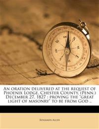 "An oration delivered at the request of Phoenix Lodge, Chester County, (Penn.) December 27, 1827 : proving the ""great light of masonry"" to be from God"