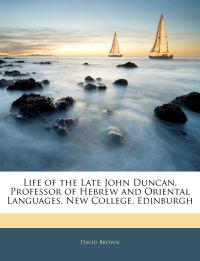 Life of the Late John Duncan, Professor of Hebrew and Oriental Languages, New College, Edinburgh