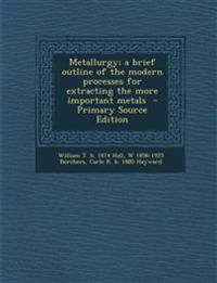 Metallurgy; a brief outline of the modern processes for extracting the more important metals