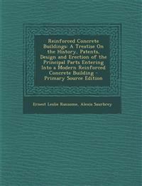 Reinforced Concrete Buildings: A Treatise on the History, Patents, Design and Erection of the Principal Parts Entering Into a Modern Reinforced Concr