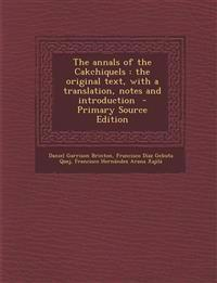 Annals of the Cakchiquels: The Original Text, with a Translation, Notes and Introduction