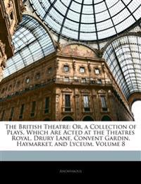 The British Theatre: Or, a Collection of Plays, Which Are Acted at the Theatres Royal, Drury Lane, Convent Gardin, Haymarket, and Lyceum, Volume 8