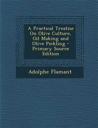 A Practical Treatise on Olive Culture, Oil Making and Olive Pickling - Primary Source Edition