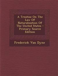 A Treatise On The Law Of Naturalization Of The United States - Primary Source Edition