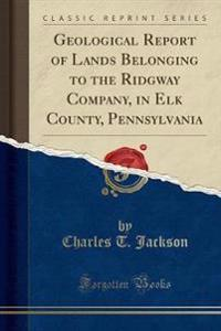 Geological Report of Lands Belonging to the Ridgway Company, in Elk County, Pennsylvania (Classic Reprint)