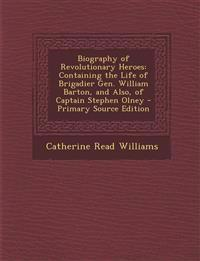Biography of Revolutionary Heroes: Containing the Life of Brigadier Gen. William Barton, and Also, of Captain Stephen Olney - Primary Source Edition