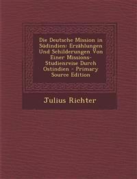 Die Deutsche Mission in Südindien: Erzählungen Und Schilderungen Von Einer Missions-Studienreise Durch Ostindien