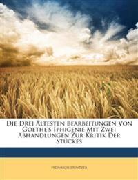 Die Drei Ltesten Bearbeitungen Von Goethe's Iphigenie Mit Zwei Abhandlungen Zur Kritik Der Stckes