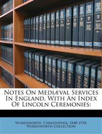 Notes on mediæval services in England, with an index of Lincoln ceremonies: