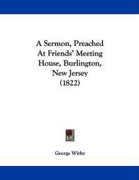 A Sermon, Preached at Friends' Meeting House, Burlington, New Jersey
