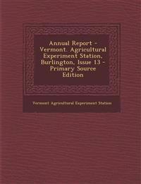 Annual Report - Vermont. Agricultural Experiment Station, Burlington, Issue 13 - Primary Source Edition