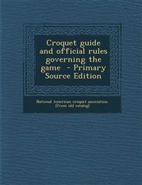 Croquet Guide and Official Rules Governing the Game - Primary Source Edition