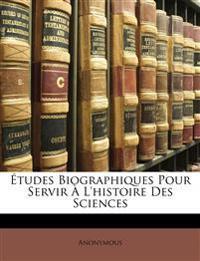 Études Biographiques Pour Servir À L'histoire Des Sciences